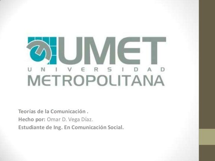 Teorías de la Comunicación .<br />Hecho por: Omar D. Vega Díaz.<br />Estudiante de Ing. En Comunicación Social.<br />