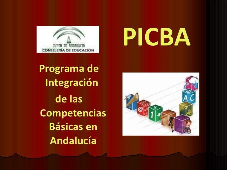 PICBA <ul><li>Programa de Integración  </li></ul><ul><li>de las Competencias Básicas en Andalucía </li></ul>