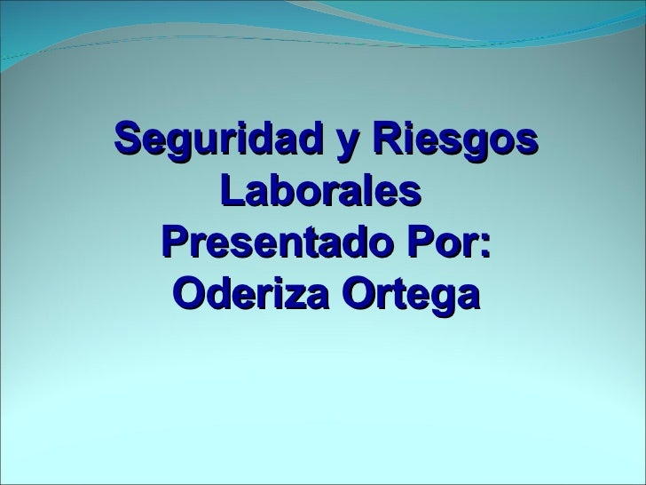 Seguridad y Riesgos Laborales  Presentado Por: Oderiza Ortega