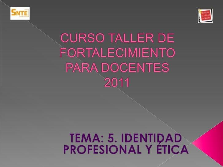CURSO TALLER DE FORTALECIMIENTO PARA DOCENTES 2011<br />TEMA: 5. IDENTIDAD PROFESIONAL Y ÉTICA<br /><br />