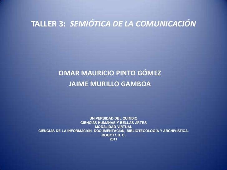 TALLER 3:  SEMIÓTICA DE LA COMUNICACIÓN<br />OMAR MAURICIO PINTO GÓMEZ<br />JAIME MURILLO GAMBOA<br />UNIVERSIDAD DEL QUIN...