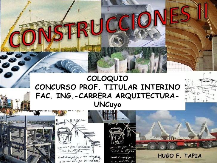 CONSTRUCCIONES II<br />COLOQUIO<br />CONCURSO PROF. TITULAR INTERINO<br />FAC. ING.-CARRERA ARQUITECTURA- UNCuyo<br />HUGO...