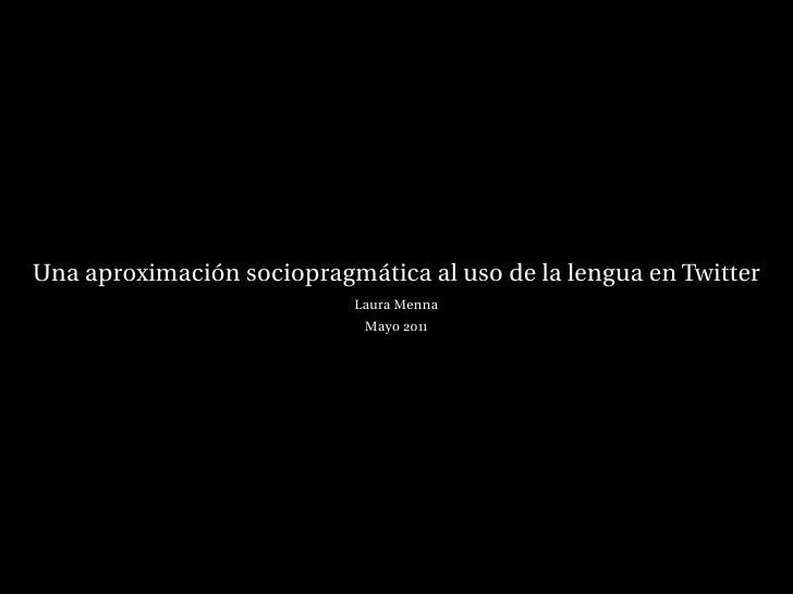 Una aproximación sociopragmática al uso de la lengua en Twitter                           Laura Menna                     ...