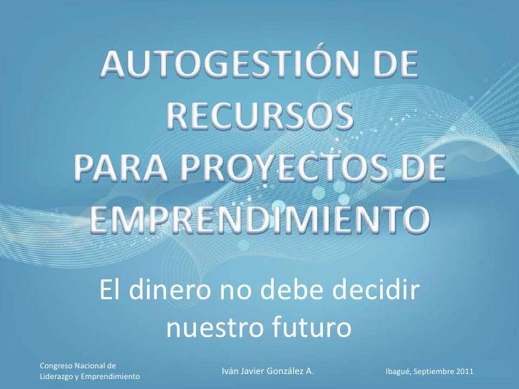 AUTOGESTIÓN DE RECURSOSPARA PROYECTOS DEEMPRENDIMIENTO<br />El dinero no debe decidir nuestro futuro<br />