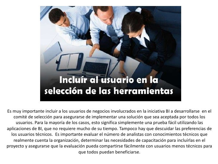 Es muy importante incluir a los usuarios de negocios involucrados en la iniciativa BI a desarrollarse  en el comité de sel...