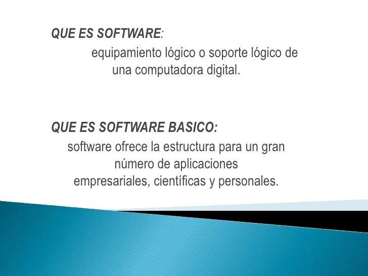 QUE ES SOFTWARE:<br />equipamiento lógico o soporte lógicode unacomputadora digital.<br />QUE ES SOFTWARE BASICO:<br />s...