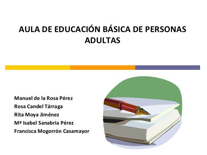 AULA DE EDUCACIÓN BÁSICA DE PERSONAS               ADULTASManuel de la Rosa PérezRosa Candel TárragaRita Moya JiménezMª Is...