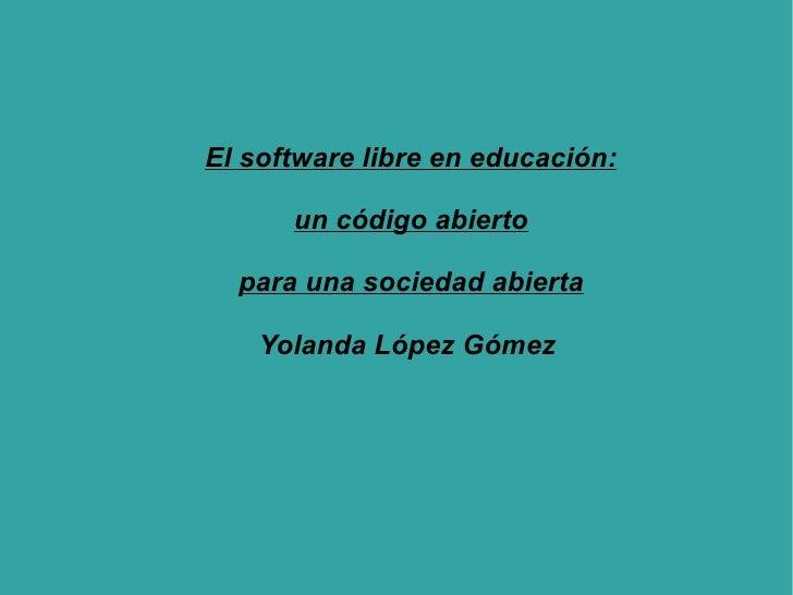 El software libre en educación: un código abierto para una sociedad abierta Yolanda López Gómez