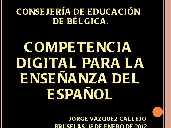 <ul><li>CONSEJERÍA DE EDUCACIÓN DE BÉLGICA. </li></ul><ul><li>COMPETENCIA DIGITAL PARA LA ENSEÑANZA DEL ESPAÑOL </li></ul>...