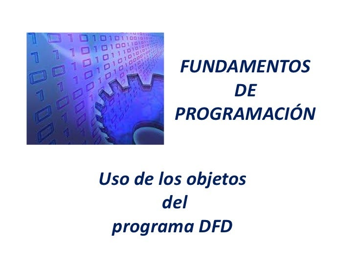 FUNDAMENTOS              DE         PROGRAMACIÓNUso de los objetos        del programa DFD