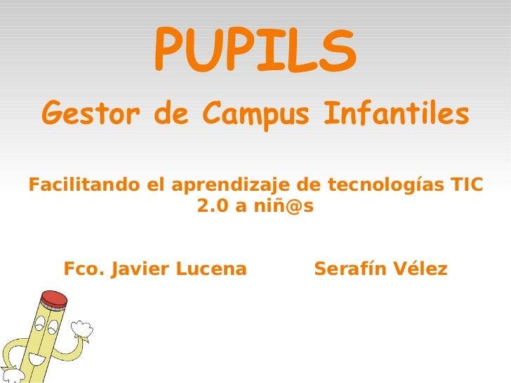 PUPILS <ul>Gestor de Campus Infantiles Facilitando el aprendizaje de tecnologías TIC 2.0 a niñ@s Fco. Javier Lucena Serafí...
