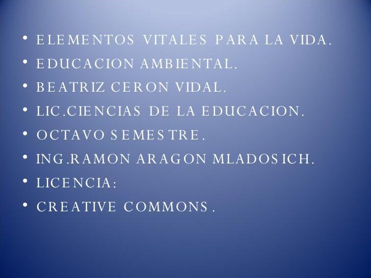 <ul><li>ELEMENTOS VITALES PARA LA VIDA. </li></ul><ul><li>EDUCACION AMBIENTAL. </li></ul><ul><li>BEATRIZ CERON VIDAL. </li...