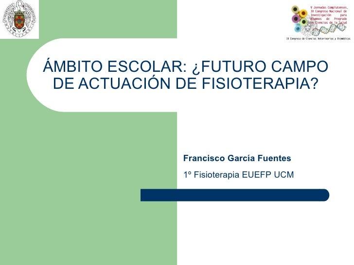 ÁMBITO ESCOLAR: ¿FUTURO CAMPO DE ACTUACIÓN DE FISIOTERAPIA?              Francisco García Fuentes              1º Fisioter...