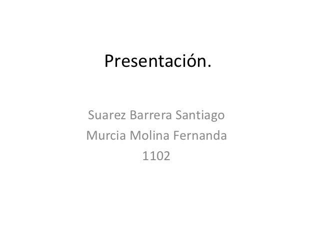 Presentación.Suarez Barrera SantiagoMurcia Molina Fernanda         1102