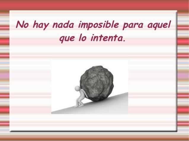No hay nada imposible para aquel        que lo intenta.