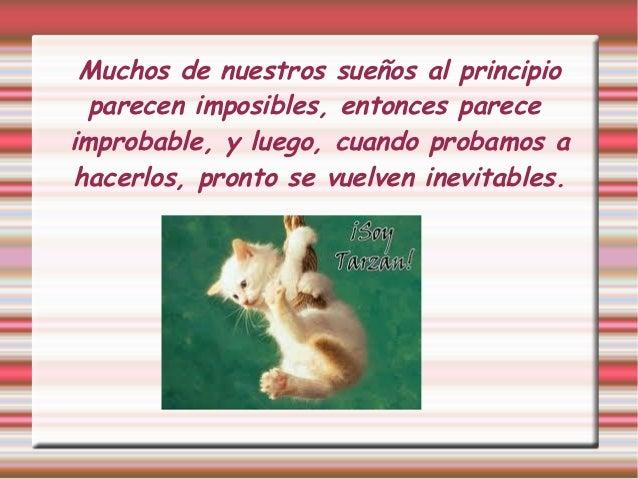 Muchos de nuestros sueños al principio  parecen imposibles, entonces pareceimprobable, y luego, cuando probamos ahacerlos,...