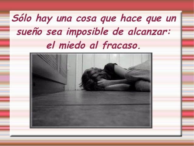 Sólo hay una cosa que hace que un sueño sea imposible de alcanzar:       el miedo al fracaso.