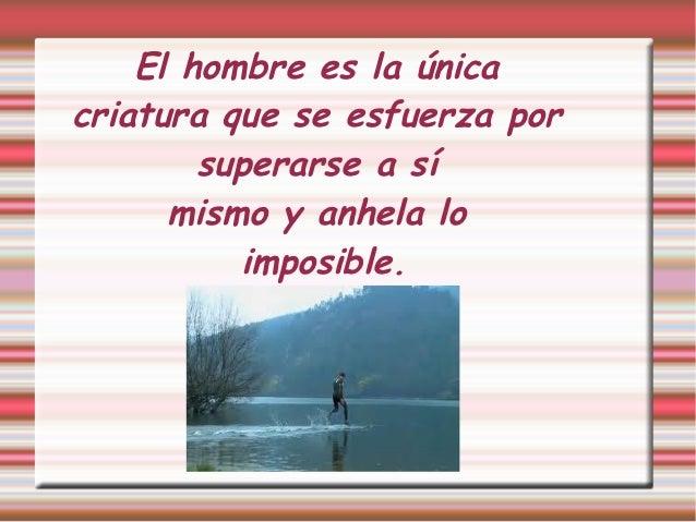 El hombre es la únicacriatura que se esfuerza por        superarse a sí      mismo y anhela lo          imposible.