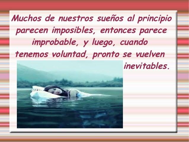 Muchos de nuestros sueños al principio parecen imposibles, entonces parece    improbable, y luego, cuandotenemos voluntad,...