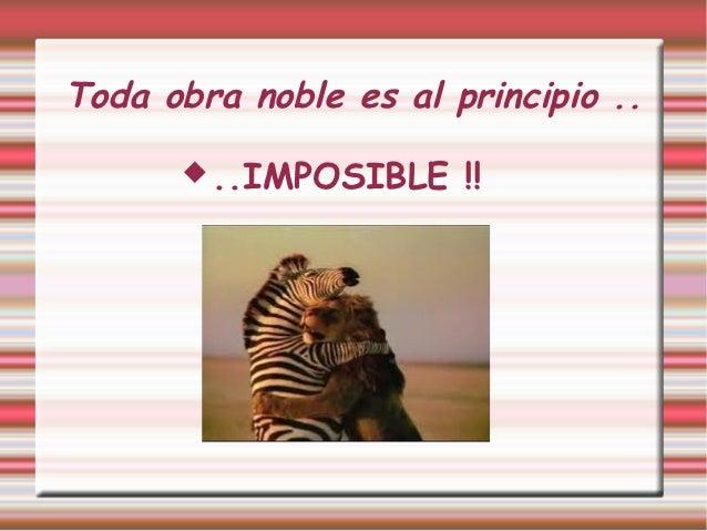 Toda obra noble es al principio ..       ..IMPOSIBLE    !!