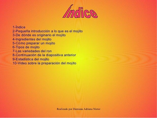 1-Índice2-Pequeña introducción a lo que es el mojito3-De dónde es originario el mojito4-Ingredientes del mojito5-Cómo prep...
