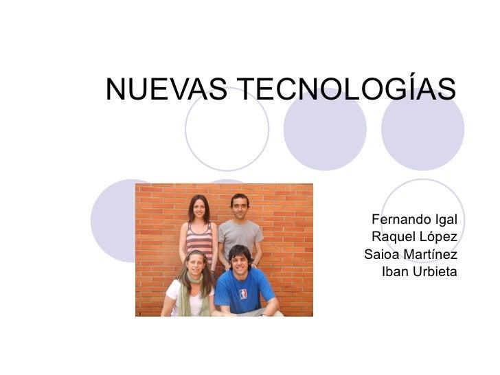 NUEVAS TECNOLOGÍAS Fernando Igal Raquel López Saioa Martínez Iban Urbieta