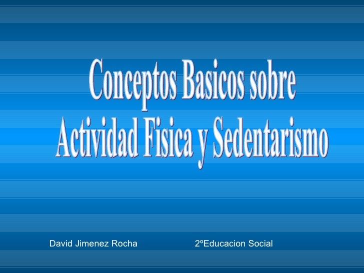 Conceptos Basicos sobre  Actividad Fisica y Sedentarismo David Jimenez Rocha  2ºEducacion Social