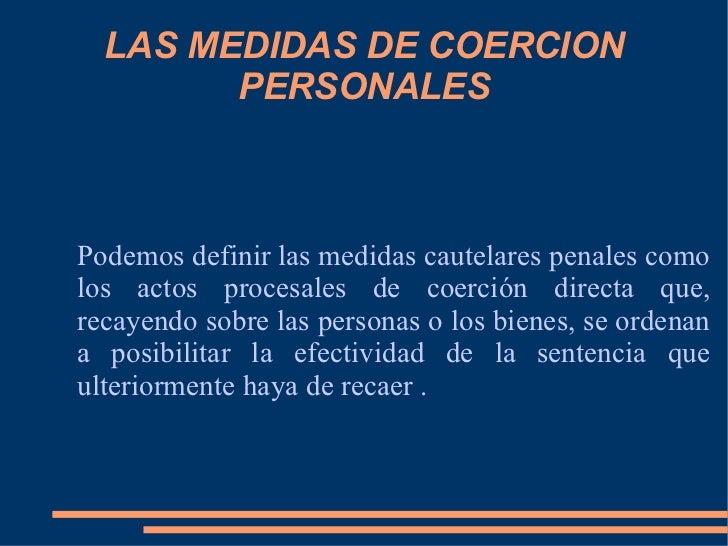 LAS MEDIDAS DE COERCION PERSONALES Podemos definir las medidas cautelares penales como los actos procesales de coerción di...