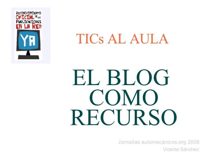 Jornadas automecánicos.org 2008 Vicente Sánchez TICs AL AULA EL BLOG  COMO RECURSO