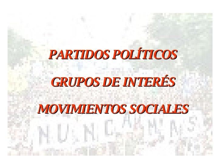 PARTIDOS POLÍTICOS GRUPOS DE INTERÉS MOVIMIENTOS SOCIALES