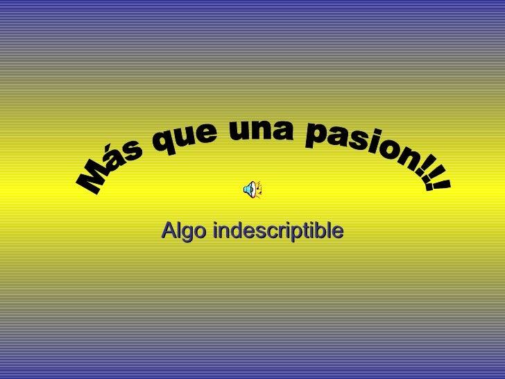 Algo indescriptible Más que una pasion!!!