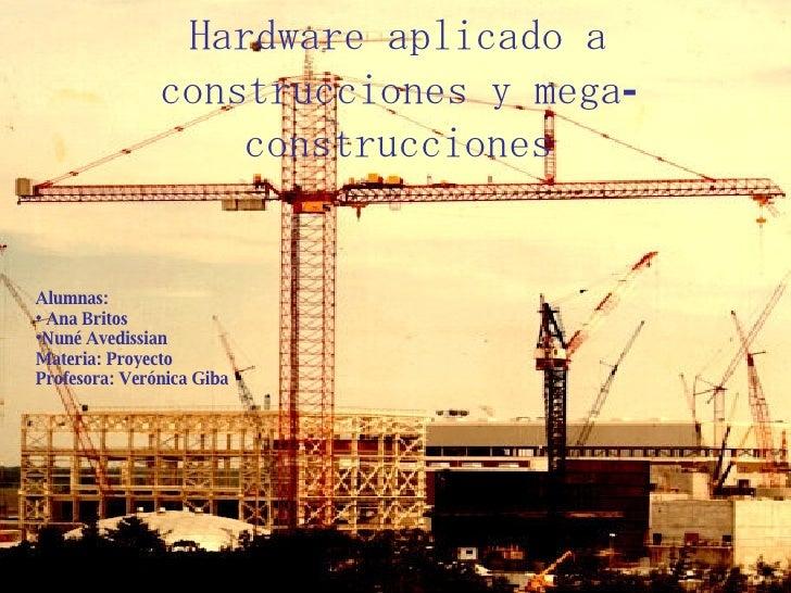 Hardware aplicado a construcciones y mega-construcciones <ul><li>Alumnas: </li></ul><ul><li>Ana Britos </li></ul><ul><li>N...