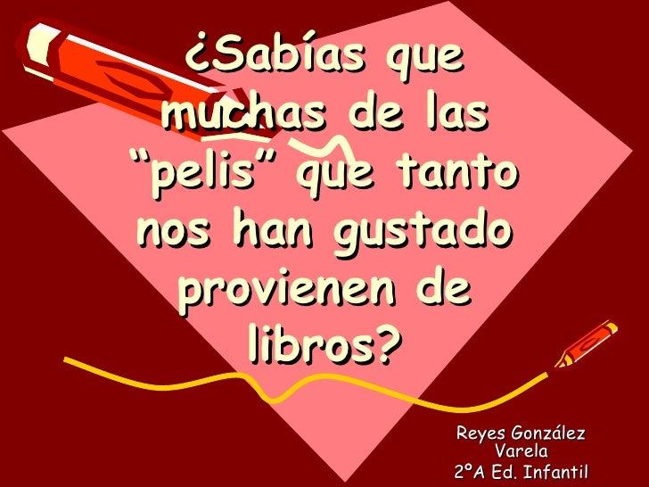 """¿Sabías que muchas de las """"pelis"""" que tanto nos han gustado provienen de libros? Reyes González Varela 2ºA Ed. Infantil"""