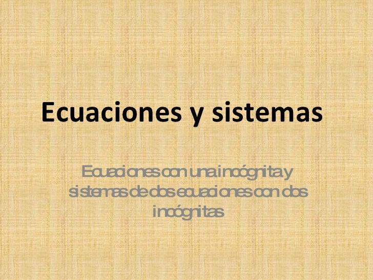 Ecuaciones y sistemas Ecuaciones con una incógnita y sistemas de dos ecuaciones con dos incógnitas