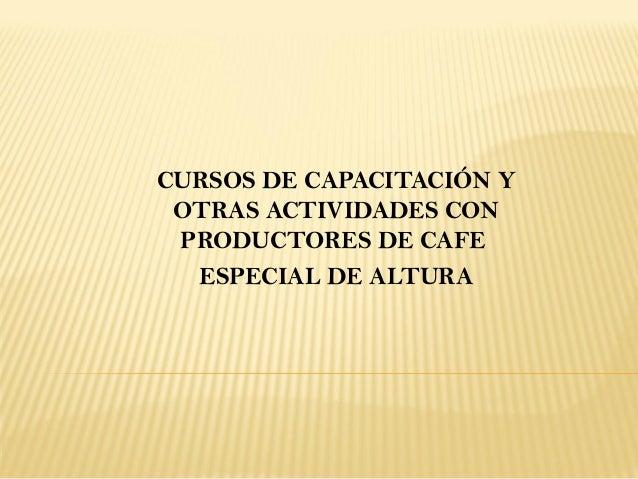 CURSOS DE CAPACITACIÓN Y OTRAS ACTIVIDADES CON PRODUCTORES DE CAFE  ESPECIAL DE ALTURA