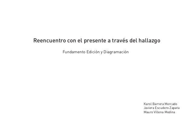 Reencuentro con el presente a través del hallazgo           Fundamento Edición y Diagramación                             ...