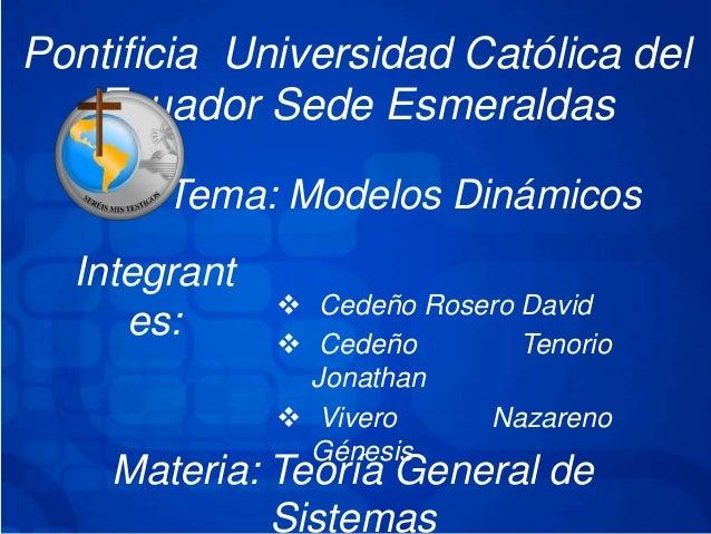 Pontificia Universidad Católica delEcuador Sede EsmeraldasTema: Modelos DinámicosIntegrantes:  Cedeño Rosero David Cedeñ...