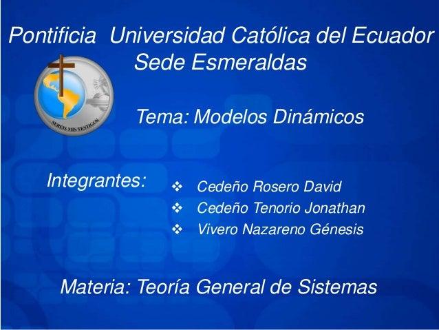 Pontificia Universidad Católica del EcuadorSede EsmeraldasTema: Modelos DinámicosIntegrantes:  Cedeño Rosero David Cedeñ...