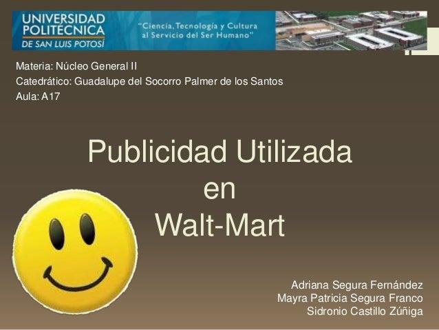 Publicidad UtilizadaenWalt-MartMateria: Núcleo General IICatedrático: Guadalupe del Socorro Palmer de los SantosAula: A17A...