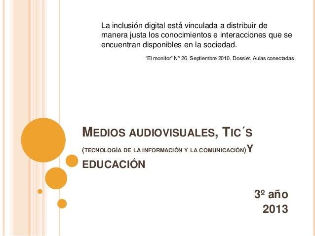MEDIOS AUDIOVISUALES, TIC´S(TECNOLOGÍA DE LA INFORMACIÓN Y LA COMUNICACIÓN)YEDUCACIÓN3º año2013La inclusión digital está v...