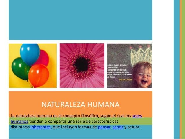 NATURALEZA HUMANA La naturaleza humana es el concepto filosófico, según el cual los seres humanos tienden a compartir una ...