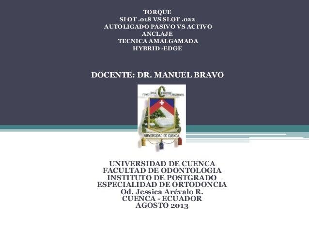 TORQUE SLOT .018 VS SLOT .022 AUTOLIGADO PASIVO VS ACTIVO ANCLAJE TECNICA AMALGAMADA HYBRID -EDGE DOCENTE: DR. MANUEL BRAV...