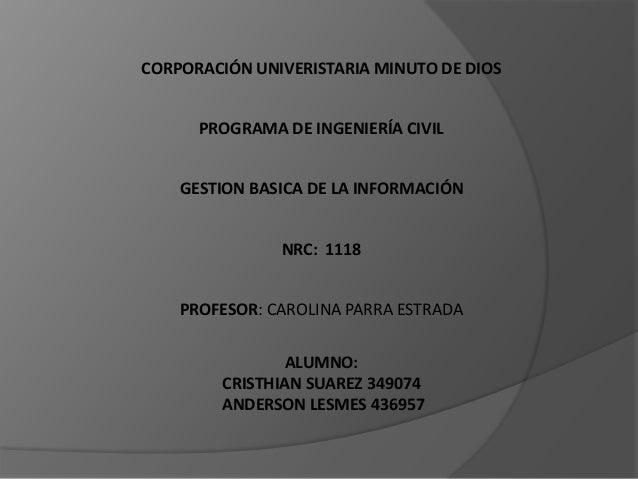 CORPORACIÓN UNIVERISTARIA MINUTO DE DIOS PROGRAMA DE INGENIERÍA CIVIL GESTION BASICA DE LA INFORMACIÓN NRC: 1118 PROFESOR:...