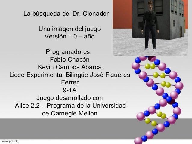 La búsqueda del Dr. Clonador Una imagen del juego Versión 1.0 – año Programadores: Fabio Chacón Kevin Campos Abarca Liceo ...