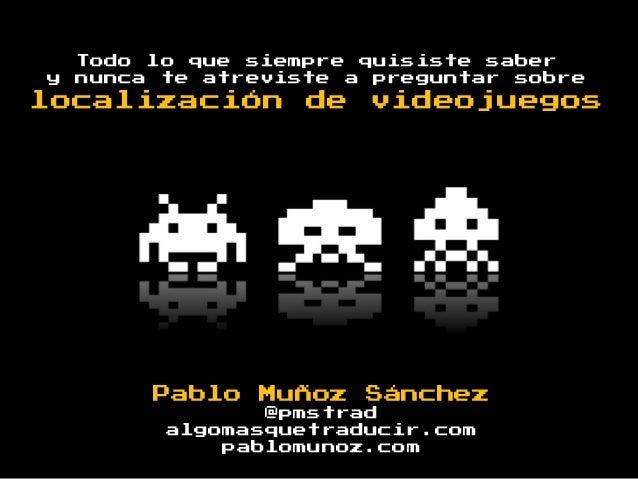 y  Todo lo que siempre quisiste saber nunca te atreviste a preguntar sobre  localización  de  videojuegos  Pablo Muñoz Sán...