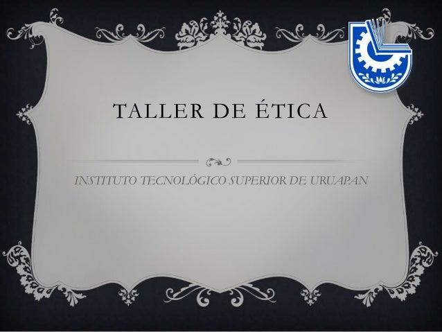 TALLER DE ÉTICA INSTITUTO TECNOLÓGICO SUPERIOR DE URUAPAN