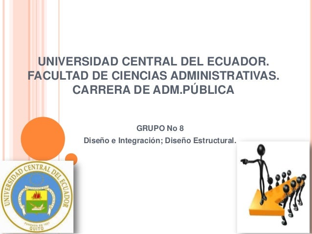 UNIVERSIDAD CENTRAL DEL ECUADOR. FACULTAD DE CIENCIAS ADMINISTRATIVAS. CARRERA DE ADM.PÚBLICA GRUPO No 8 Diseño e Integrac...