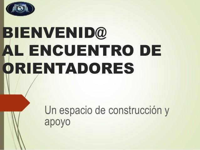 BIENVENID@ AL ENCUENTRO DE ORIENTADORES Un espacio de construcción y apoyo