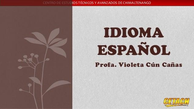 CENTRO DE ESTUDIOS TÉCNICOS Y AVANZADOS DE CHIMALTENANGO Profa. Violeta Cún Cañas IDIOMA ESPAÑOL