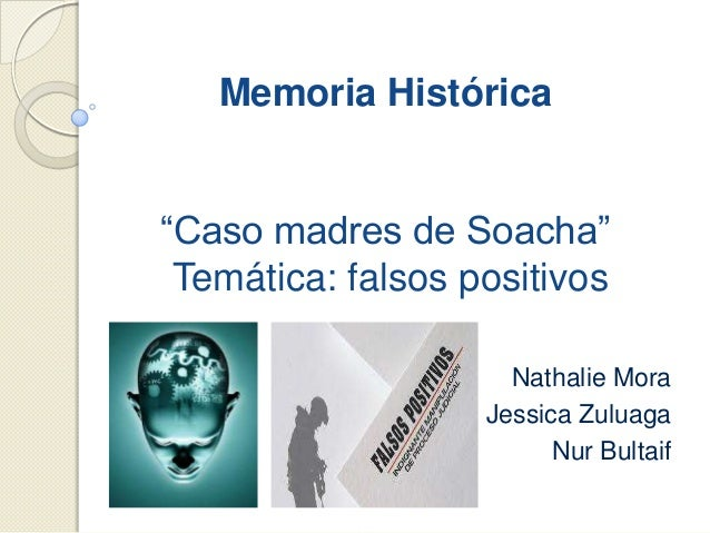 """Memoria Histórica """"Caso madres de Soacha"""" Temática: falsos positivos Nathalie Mora Jessica Zuluaga Nur Bultaif"""